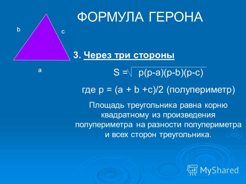 a b c 3. Через три стороны S = р(р-a)(p-b)(p-с) где р = (а + b +с)/2 (полупериметр) Площадь треугольника равна корню квадратному из произведения полупериметра на разности полупериметра и всех сторон треугольника. ФОРМУЛА ГЕРОНА