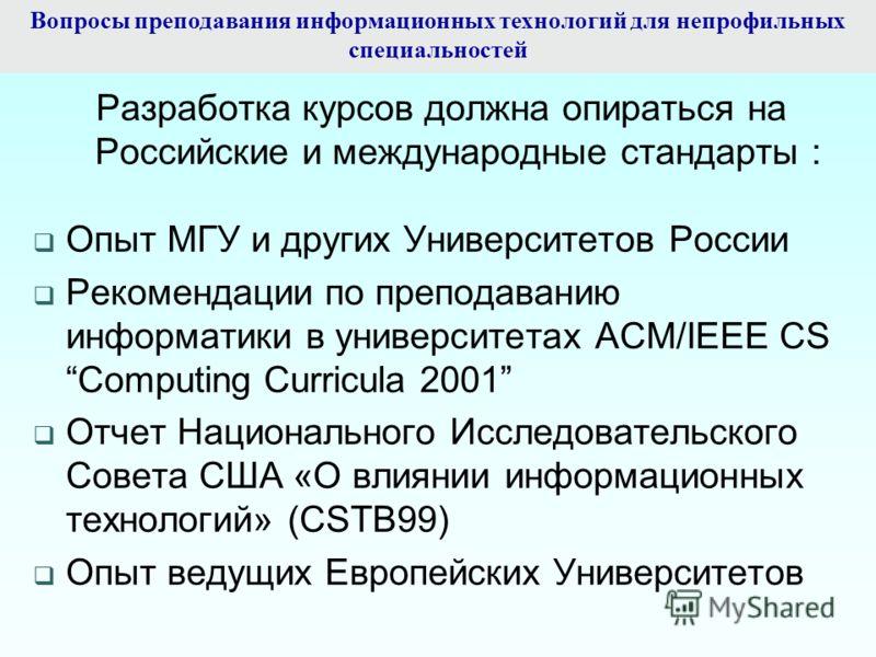 Разработка курсов должна опираться на Российские и международные стандарты : Опыт МГУ и других Университетов России Рекомендации по преподаванию информатики в университетах ACM/IEEE CSComputing Curricula 2001 Отчет Национального Исследовательского Со