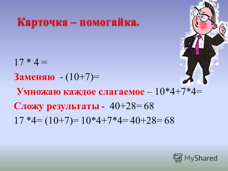 Карточка – помогайка. 17 * 4 = Заменяю - (10+7)= Умножаю каждое слагаемое – 10*4+7*4= Сложу результаты - 40+28= 68 17 *4= (10+7)= 10*4+7*4= 40+28= 68