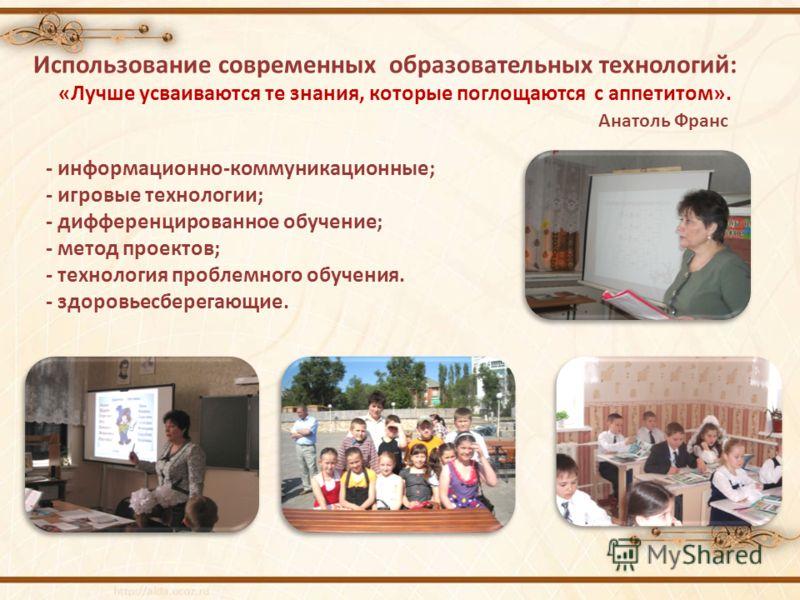 Использование современных образовательных технологий: - информационно-коммуникационные; - игровые технологии; - дифференцированное обучение; - метод проектов; - технология проблемного обучения. - здоровьесберегающие. «Лучше усваиваются те знания, кот
