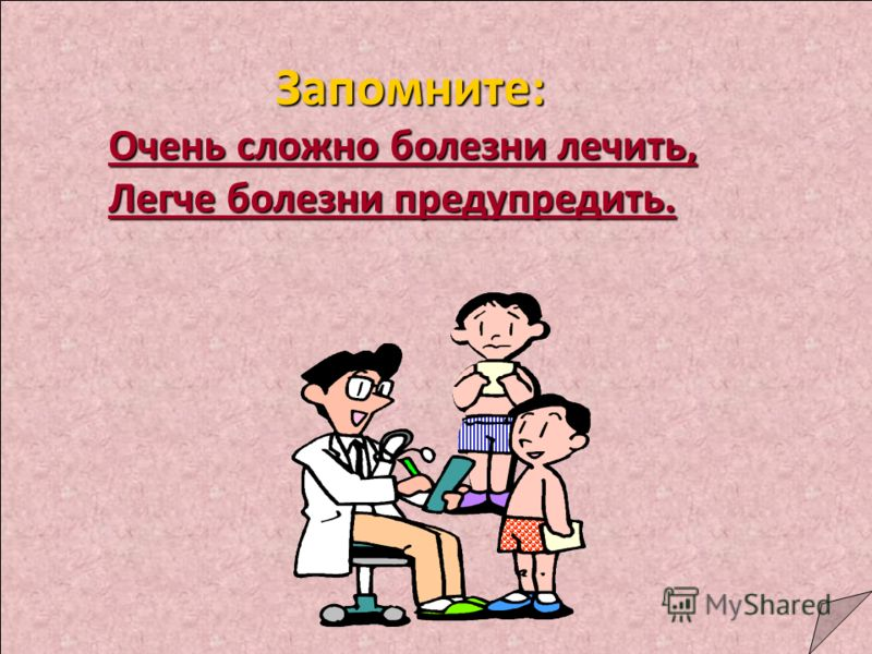 Запомните: Очень сложно болезни лечить, Легче болезни предупредить.