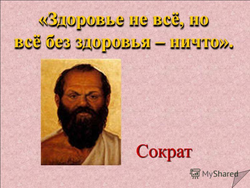 Сократ «Здоровье не всё, но всё без здоровья – ничто». «Здоровье не всё, но всё без здоровья – ничто».