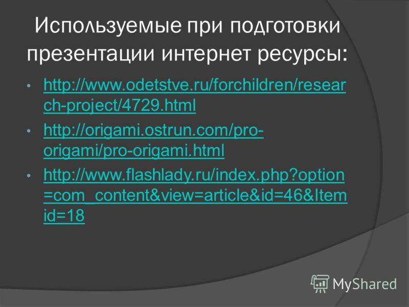 Используемые при подготовки презентации интернет ресурсы: http://www.odetstve.ru/forchildren/resear ch-project/4729.html http://www.odetstve.ru/forchildren/resear ch-project/4729.html http://origami.ostrun.com/pro- origami/pro-origami.html http://ori