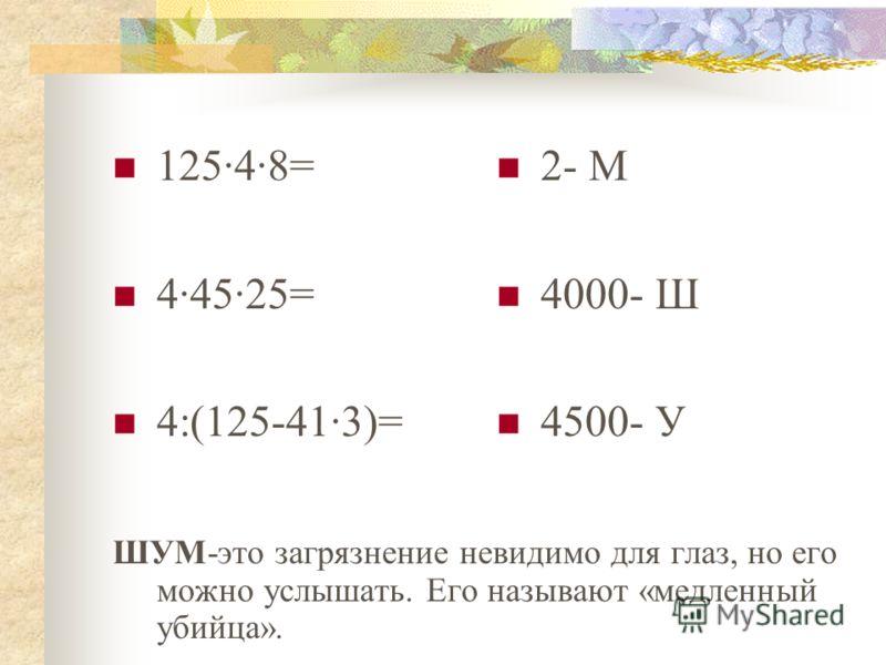 125·4·8= 4·45·25= 4:(125-41·3)= 2- М 4000- Ш 4500- У ШУМ-это загрязнение невидимо для глаз, но его можно услышать. Его называют «медленный убийца».