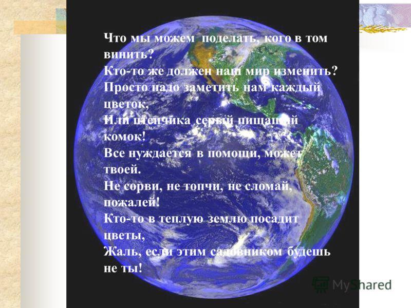 Что мы можем поделать, кого в том винить? Кто-то же должен наш мир изменить? Просто надо заметить нам каждый цветок, Или птенчика серый пищащий комок! Все нуждается в помощи, может твоей. Не сорви, не топчи, не сломай, пожалей! Кто-то в теплую землю