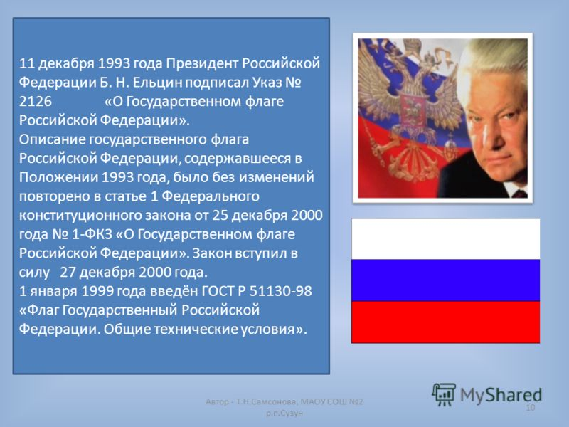 10 11 декабря 1993 года Президент Российской Федерации Б. Н. Ельцин подписал Указ 2126 «О Государственном флаге Российской Федерации». Описание государственного флага Российской Федерации, содержавшееся в Положении 1993 года, было без изменений повто