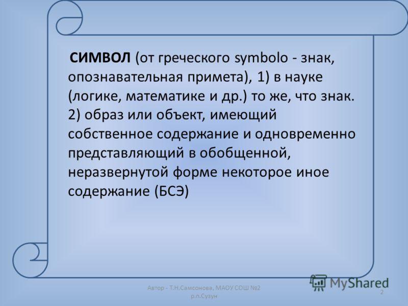 Автор - Т.Н.Самсонова, МАОУ СОШ 2 р.п.Сузун 2 СИМВОЛ (от греческого symbolo - знак, опознавательная примета), 1) в науке (логике, математике и др.) то же, что знак. 2) образ или объект, имеющий собственное содержание и одновременно представляющий в о