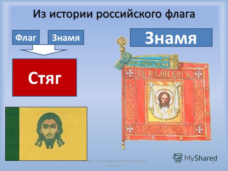 Из истории российского флага Автор - Т.Н.Самсонова, МАОУ СОШ 2 р.п.Сузун 8 ФлагЗнамя Стяг Знамя