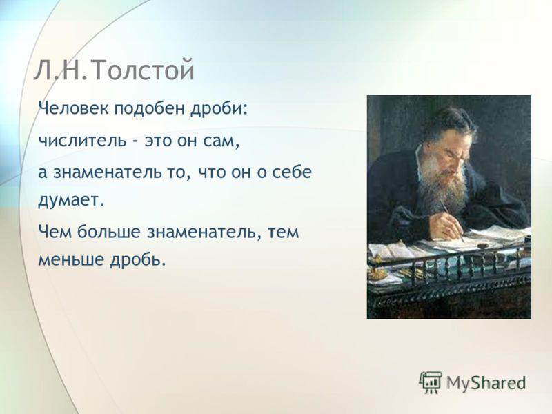 Л.Н.Толстой Человек подобен дроби: числитель - это он сам, а знаменатель то, что он о себе думает. Чем больше знаменатель, тем меньше дробь.