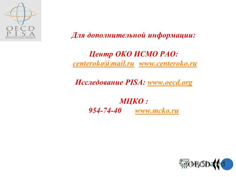 Для дополнительной информации: Центр ОКО ИСМО РАО: centeroko@mail.ru www.centeroko.ru Исследование PISA: www.oecd.org МЦКО : 954-74-40 www.mcko.ru centeroko@mail.ruwww.centeroko.ruwww.oecd.orgwww.mcko.ru