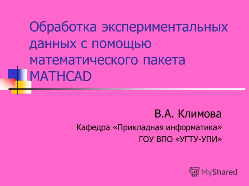 Обработка экспериментальных данных с помощью математического пакета MATHCAD В.А. Климова Кафедра «Прикладная информатика» ГОУ ВПО «УГТУ-УПИ»