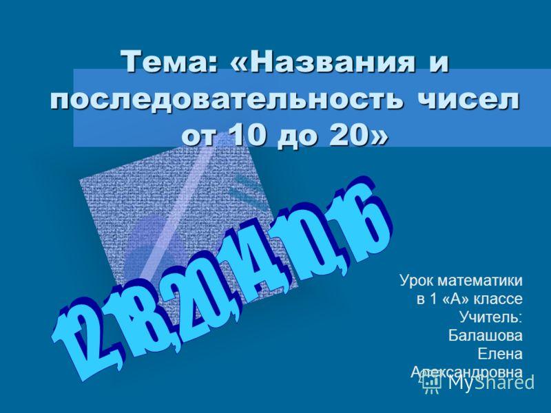 Тема: «Названия и последовательность чисел от 10 до 20» Урок математики в 1 «А» классе Учитель: Балашова Елена Александровна