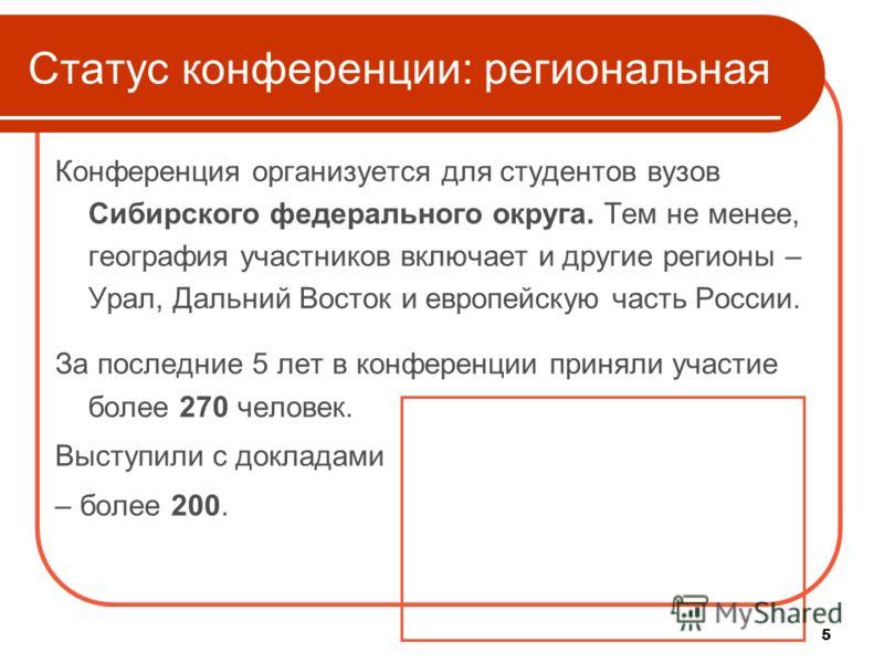 5 Статус конференции: региональная Конференция организуется для студентов вузов Сибирского федерального округа. Тем не менее, география участников включает и другие регионы – Урал, Дальний Восток и европейскую часть России. За последние 5 лет в конфе