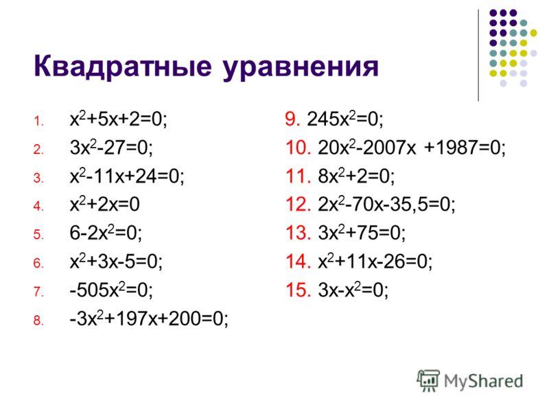 Квадратные уравнения 1. х 2 +5х+2=0; 2. 3х 2 -27=0; 3. х 2 -11х+24=0; 4. х 2 +2х=0 5. 6-2х 2 =0; 6. х 2 +3х-5=0; 7. -505х 2 =0; 8. -3х 2 +197х+200=0; 9. 245x 2 =0; 10. 20х 2 -2007х +1987=0; 11. 8х 2 +2=0; 12. 2х 2 -70х-35,5=0; 13. 3х 2 +75=0; 14. х 2