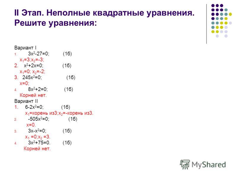 II Этап. Неполные квадратные уравнения. Решите уравнения: Вариант I 1. 3х 2 -27=0; (1б) х 1 =3;х 2 =-3; 2. х 2 +2х=0; (1б) х 1 =0; х 2 =-2; 3. 245х 2 =0; (1б) х=0; 4. 8х 2 +2=0; (1б) Корней нет. Вариант II 1. 6-2х 2 =0; (1б) х 1 =корень из3;х 2 =-кор