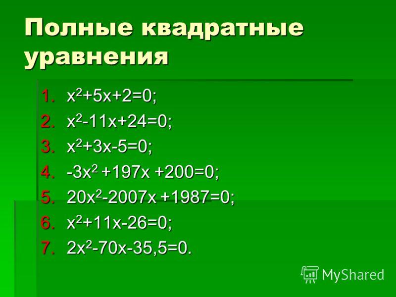 Полные квадратные уравнения 1.х 2 +5х+2=0; 2.х 2 -11х+24=0; 3.х 2 +3х-5=0; 4.-3х 2 +197х +200=0; 5.20х 2 -2007х +1987=0; 6.х 2 +11х-26=0; 7.2х 2 -70х-35,5=0.