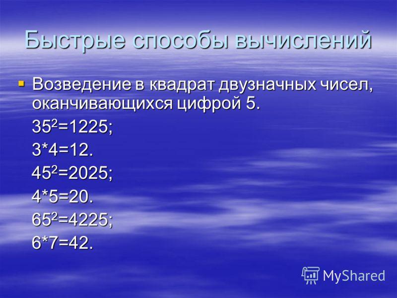 Быстрые способы вычислений Возведение в квадрат двузначных чисел, оканчивающихся цифрой 5. Возведение в квадрат двузначных чисел, оканчивающихся цифрой 5. 35 2 =1225; 35 2 =1225; 3*4=12. 3*4=12. 45 2 =2025; 45 2 =2025; 4*5=20. 4*5=20. 65 2 =4225; 65