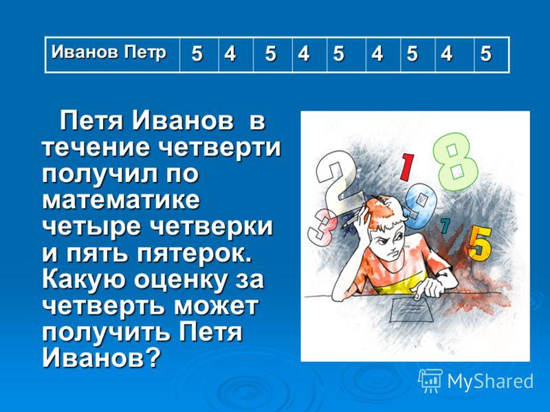 Петя Иванов в течение четверти получил по математике четыре четверки и пять пятерок. Какую оценку за четверть может получить Петя Иванов? Петя Иванов в течение четверти получил по математике четыре четверки и пять пятерок. Какую оценку за четверть мо