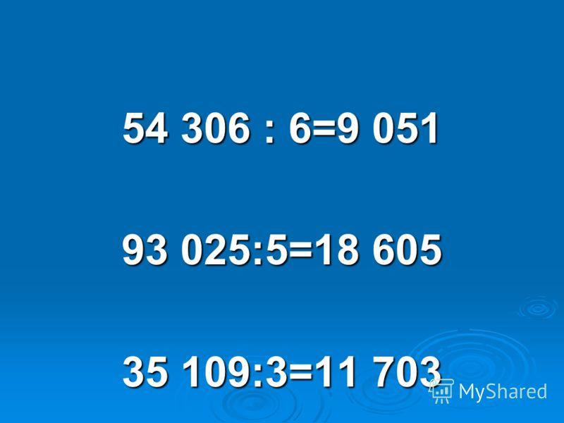 54 306 : 6=9 051 93 025:5=18 605 35 109:3=11 703