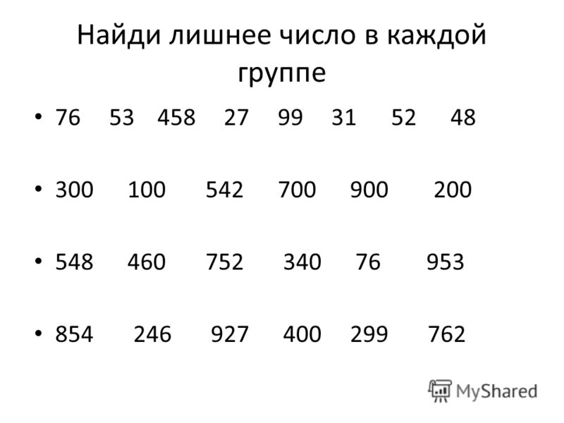 Найди лишнее число в каждой группе 76 53 458 27 99 31 52 48 300 100 542 700 900 200 548 460 752 340 76 953 854 246 927 400 299 762