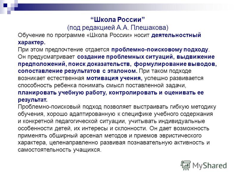 Школа России (под редакцией А.А. Плешакова) Обучение по программе «Школа России» носит деятельностный характер. При этом предпочтение отдается проблемно-поисковому подходу. Он предусматривает создание проблемных ситуаций, выдвижение предположений, по