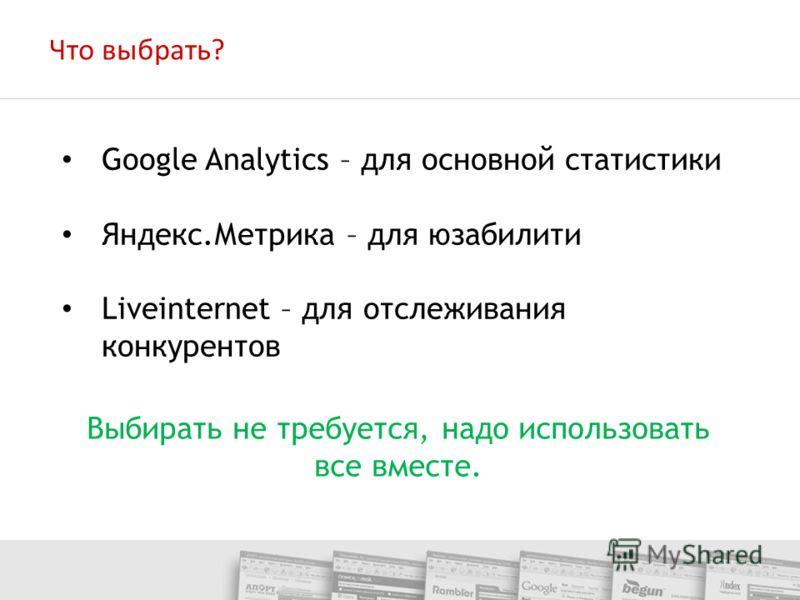 Выбирать не требуется, надо использовать все вместе. Google Analytics – для основной статистики Яндекс.Метрика – для юзабилити Liveinternet – для отслеживания конкурентов Что выбрать?