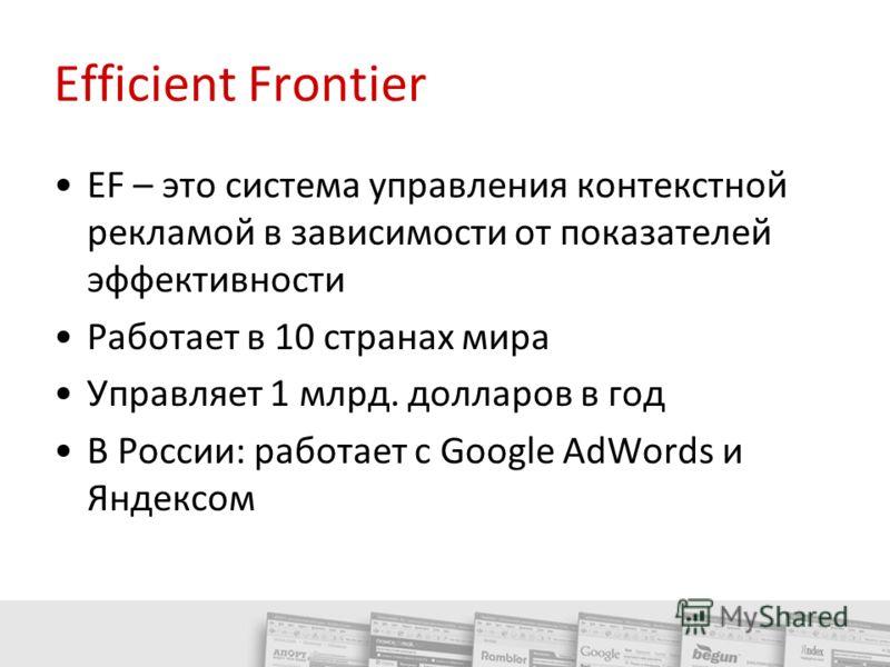 Efficient Frontier EF – это система управления контекстной рекламой в зависимости от показателей эффективности Работает в 10 странах мира Управляет 1 млрд. долларов в год В России: работает с Google AdWords и Яндексом