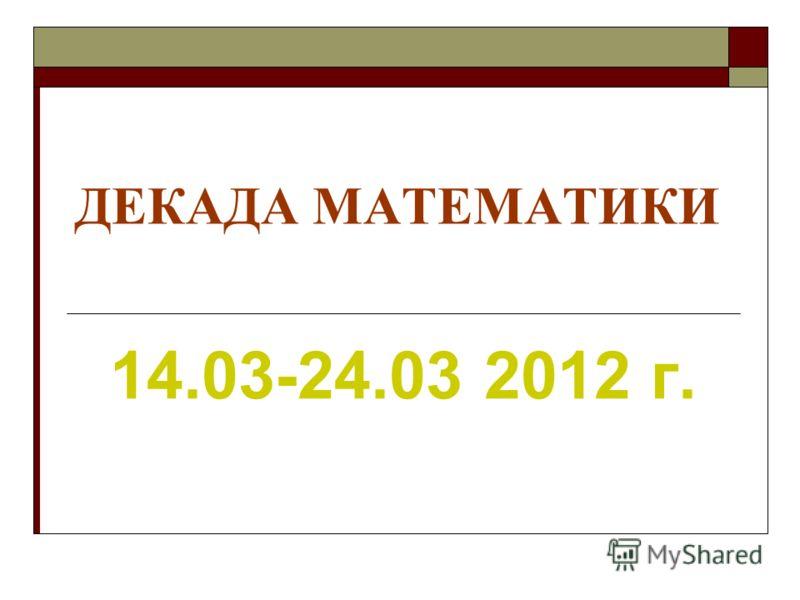ДЕКАДА МАТЕМАТИКИ 14.03-24.03 2012 г.