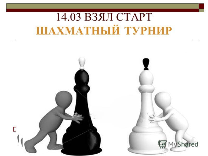 14.03 ВЗЯЛ СТАРТ ШАХМАТНЫЙ ТУРНИР Ответственный - С. А. Квитка.