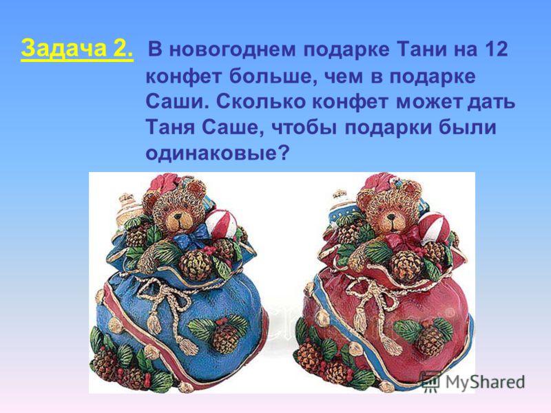 Задача 2. В новогоднем подарке Тани на 12 конфет больше, чем в подарке Саши. Сколько конфет может дать Таня Саше, чтобы подарки были одинаковые?