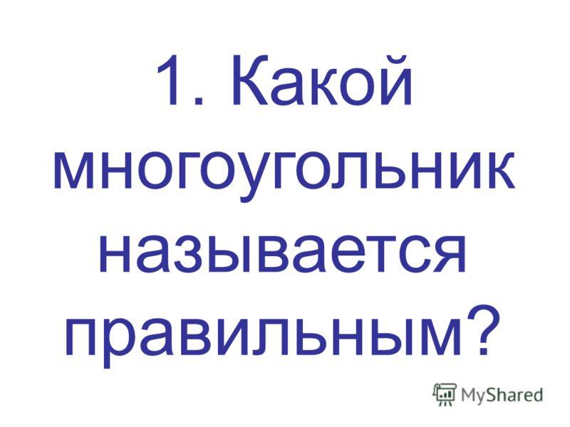 1. Какой многоугольник называется правильным?