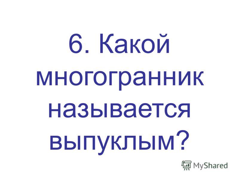 6. Какой многогранник называется выпуклым?