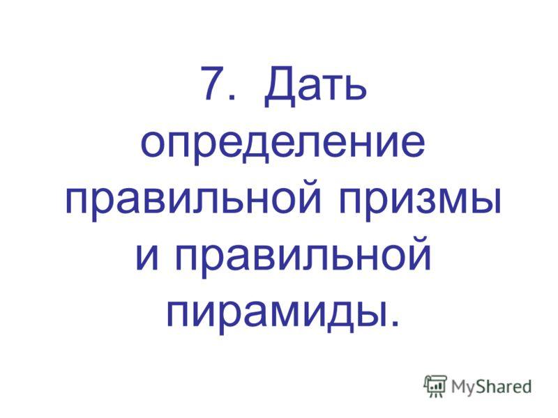 7. Дать определение правильной призмы и правильной пирамиды.