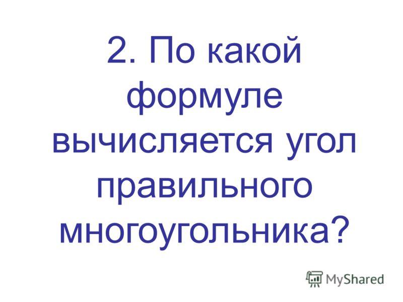 2. По какой формуле вычисляется угол правильного многоугольника?