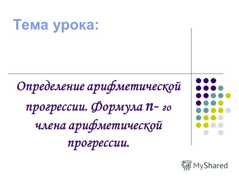 Тема урока: Определение арифметической прогрессии. Формула п- го члена арифметической прогрессии.