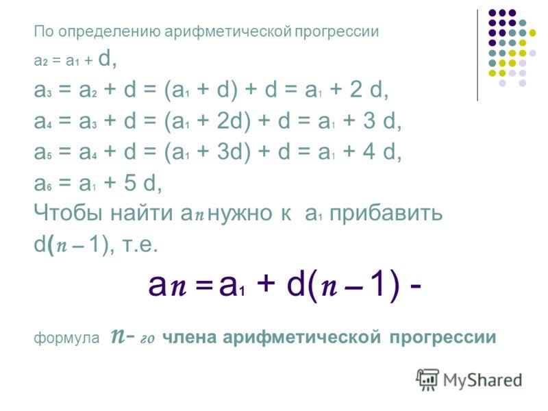 По определению арифметической прогрессии а 2 = а 1 + d, а 3 = а 2 + d = (а 1 + d) + d = а 1 + 2 d, а 4 = а 3 + d = (а 1 + 2d) + d = а 1 + 3 d, а 5 = а 4 + d = (а 1 + 3d) + d = а 1 + 4 d, а 6 = а 1 + 5 d, Чтобы найти а п нужно к а 1 прибавить d( п – 1