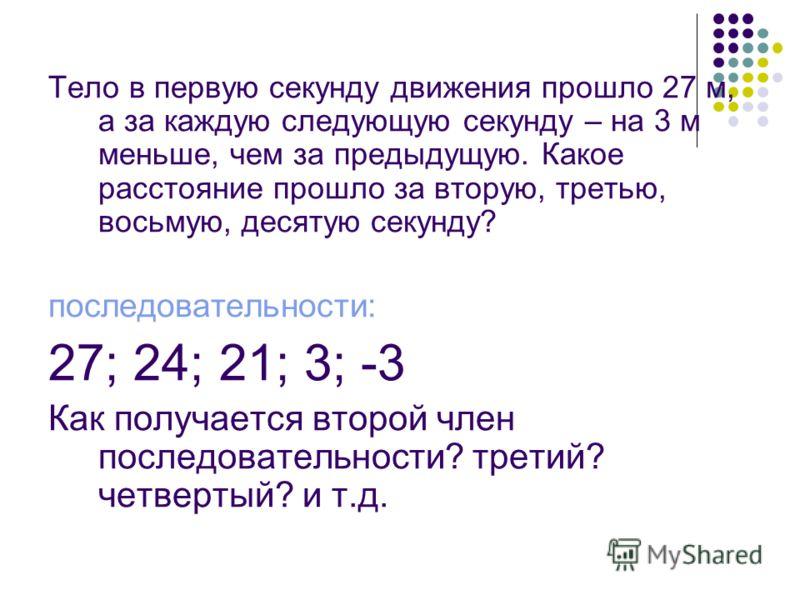 Тело в первую секунду движения прошло 27 м, а за каждую следующую секунду – на 3 м меньше, чем за предыдущую. Какое расстояние прошло за вторую, третью, восьмую, десятую секунду? последовательности: 27; 24; 21; 3; -3 Как получается второй член послед