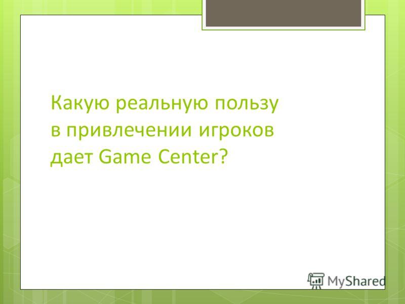 Какую реальную пользу в привлечении игроков дает Game Center?