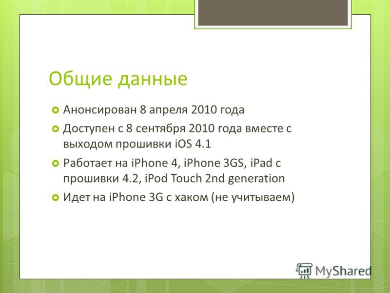 Общие данные Анонсирован 8 апреля 2010 года Доступен с 8 сентября 2010 года вместе с выходом прошивки iOS 4.1 Работает на iPhone 4, iPhone 3GS, iPad с прошивки 4.2, iPod Touch 2nd generation Идет на iPhone 3G с хаком (не учитываем)