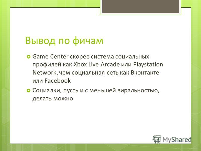 Вывод по фичам Game Center скорее система социальных профилей как Xbox Live Arcade или Playstation Network, чем социальная сеть как Вконтакте или Facebook Социалки, пусть и с меньшей виральностью, делать можно