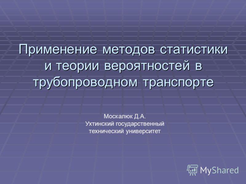 Применение методов статистики и теории вероятностей в трубопроводном транспорте Москалюк Д.А. Ухтинский государственный технический университет