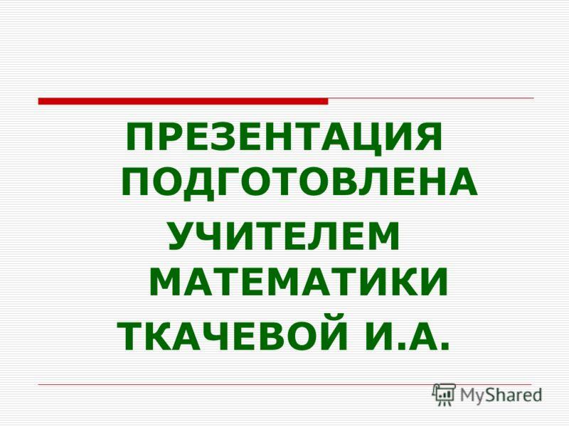 ПРЕЗЕНТАЦИЯ ПОДГОТОВЛЕНА УЧИТЕЛЕМ МАТЕМАТИКИ ТКАЧЕВОЙ И.А.
