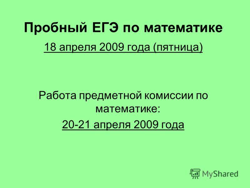 Пробный ЕГЭ по математике 18 апреля 2009 года (пятница) Работа предметной комиссии по математике: 20-21 апреля 2009 года