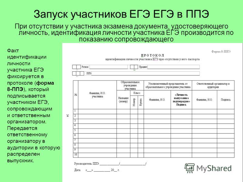 Запуск участников ЕГЭ ЕГЭ в ППЭ Факт идентификации личности участника ЕГЭ фиксируется в протоколе (форма 8-ППЭ), который подписывается участником ЕГЭ, сопровождающим и ответственным организатором. Передается ответственному организатору в аудитории в