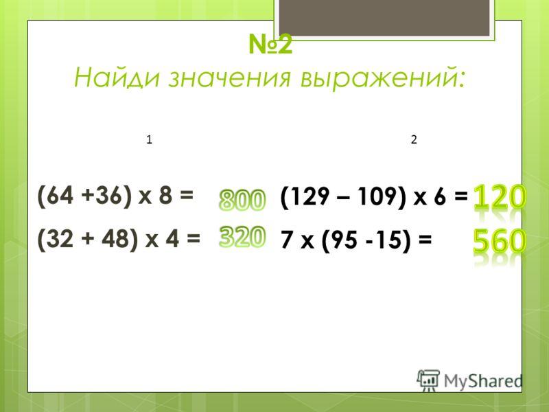 2 Найди значения выражений: (64 +36) х 8 = (32 + 48) х 4 = 1 2 (129 – 109) х 6 = 7 х (95 -15) =