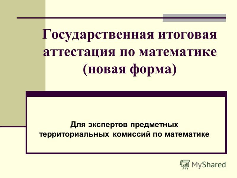 Государственная итоговая аттестация по математике (новая форма) Для экспертов предметных территориальных комиссий по математике