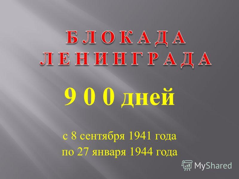 9 0 0 дней с 8 сентября 1941 года по 27 января 1944 года