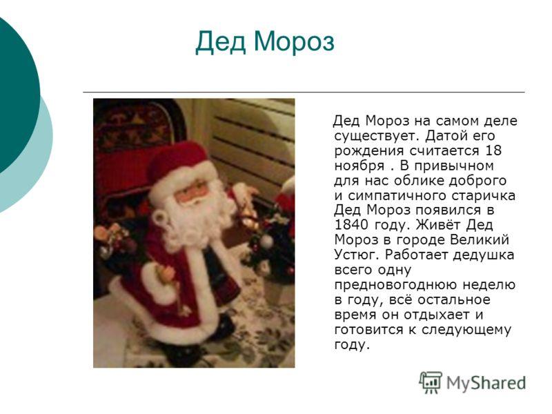 Дед Мороз Дед Мороз на самом деле существует. Датой его рождения считается 18 ноября. В привычном для нас облике доброго и симпатичного старичка Дед Мороз появился в 1840 году. Живёт Дед Мороз в городе Великий Устюг. Работает дедушка всего одну предн