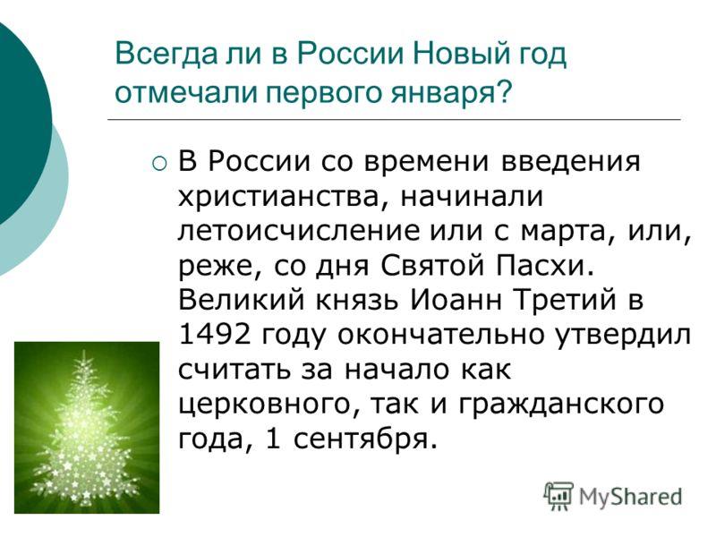 Всегда ли в России Новый год отмечали первого января? В России со времени введения христианства, начинали летоисчисление или с марта, или, реже, со дня Святой Пасхи. Великий князь Иоанн Третий в 1492 году окончательно утвердил считать за начало как ц