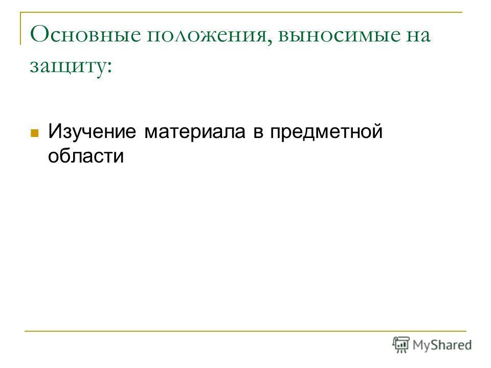 Основные положения, выносимые на защиту: Изучение материала в предметной области